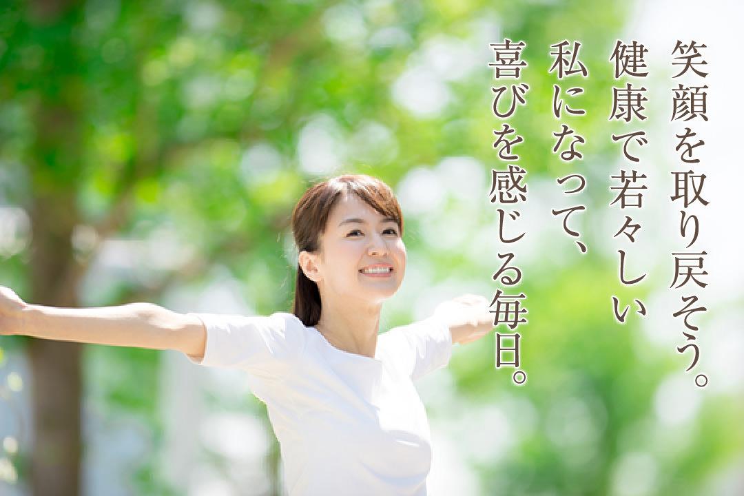 笑顔を取り戻そう。健康で若々しい私になって、喜びを感じる毎日。